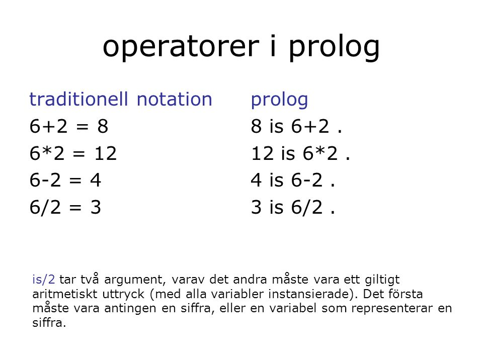 exempel ?- X = 3 + 2. X = 3 + 2 ?- X is 3 + 2. X = 5 =matchar isutvärderar (evaluerar)