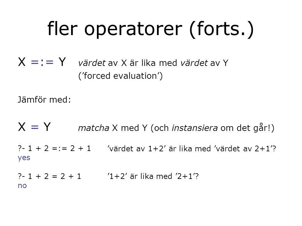 fler operatorer (forts.) X =:= Y värdet av X är lika med värdet av Y ('forced evaluation') Jämför med: X = Y matcha X med Y (och instansiera om det går!) - 1 + 2 =:= 2 + 1 yes - 1 + 2 = 2 + 1 no 'värdet av 1+2' är lika med 'värdet av 2+1'.