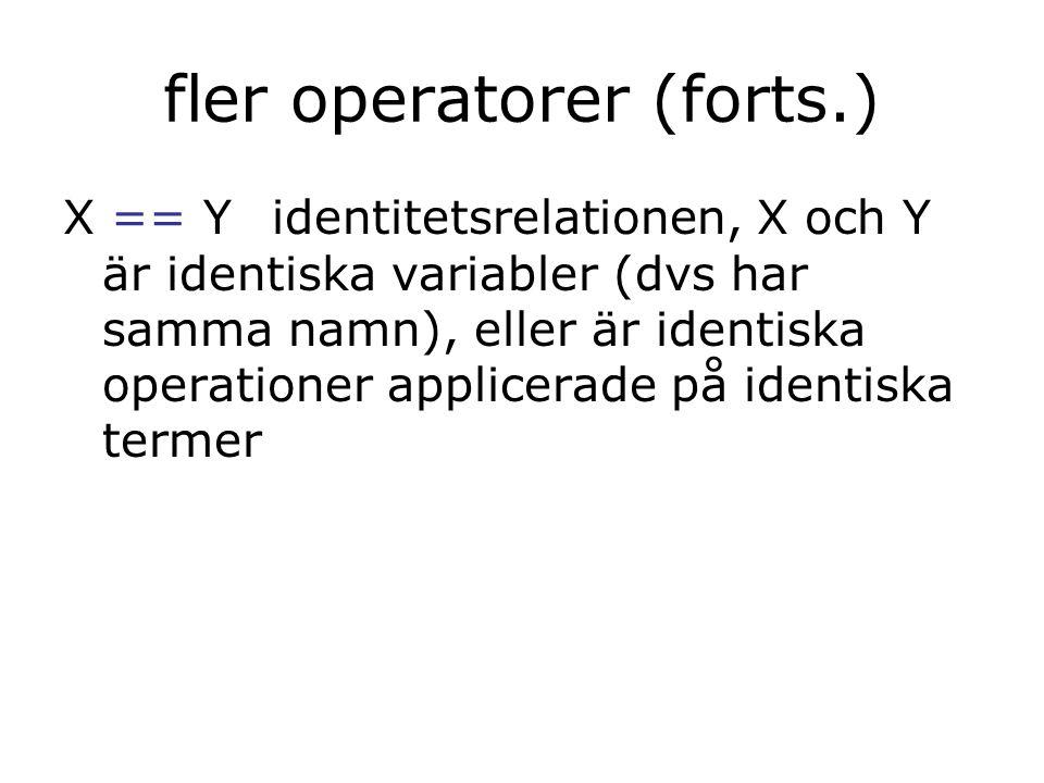 fler operatorer (forts.) X == Yidentitetsrelationen, X och Y är identiska variabler (dvs har samma namn), eller är identiska operationer applicerade p