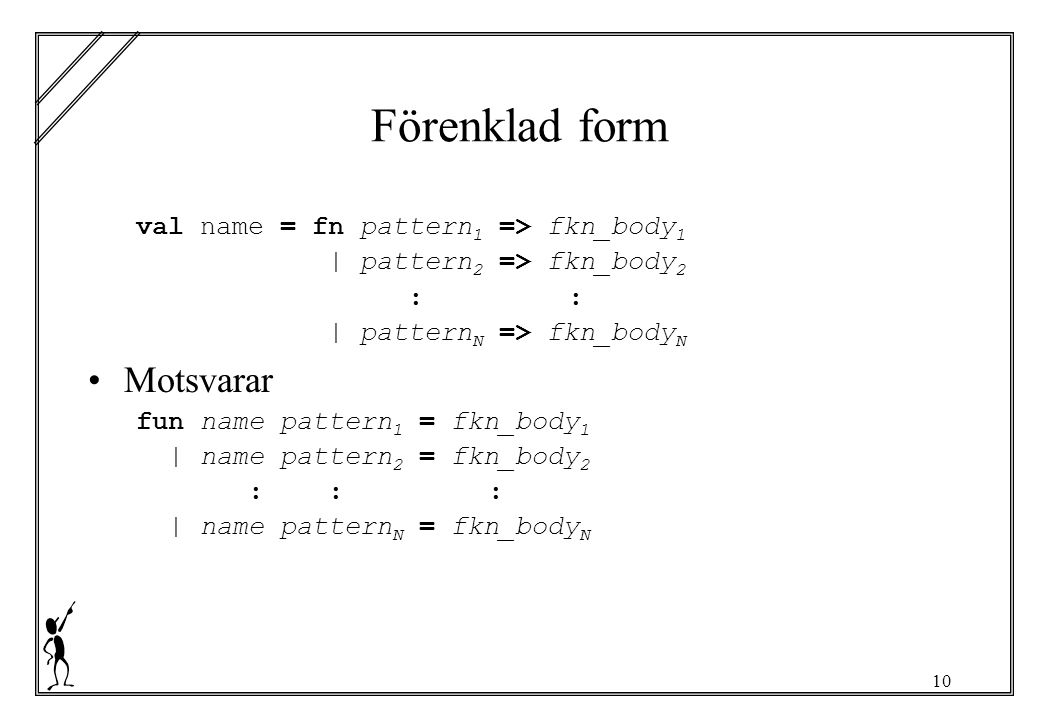 10 Förenklad form val name = fn pattern 1 => fkn_body 1 | pattern 2 => fkn_body 2 :: | pattern N => fkn_body N Motsvarar fun name pattern 1 = fkn_body 1 | name pattern 2 = fkn_body 2 ::: | name pattern N = fkn_body N