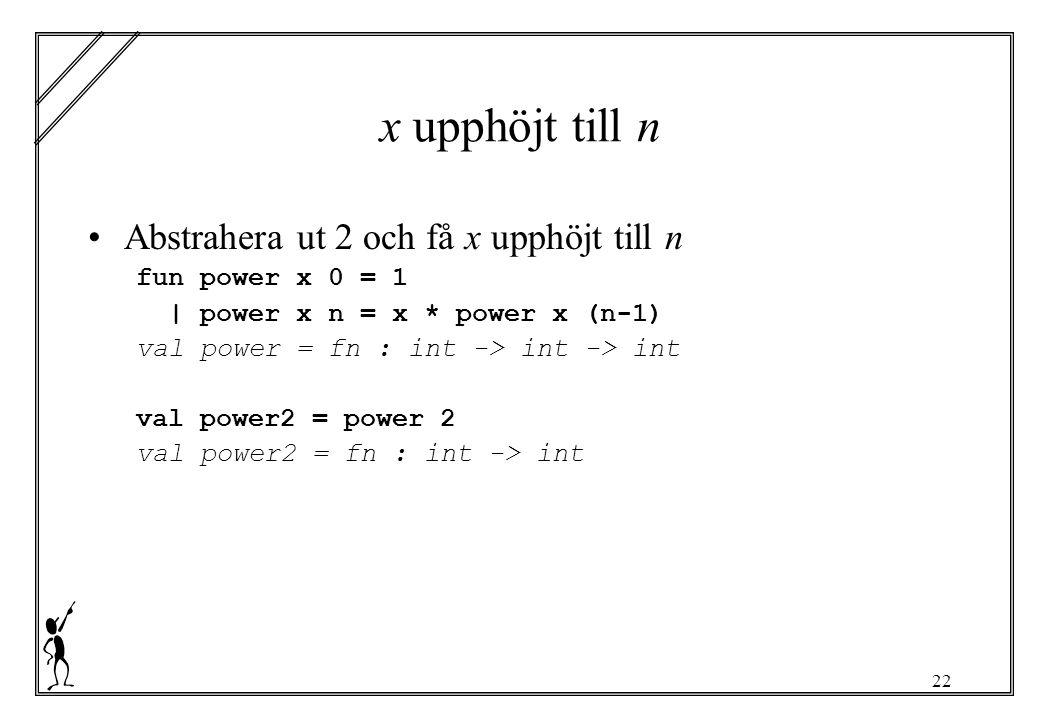 22 x upphöjt till n Abstrahera ut 2 och få x upphöjt till n fun power x 0 = 1 | power x n = x * power x (n-1) val power = fn : int -> int -> int val power2 = power 2 val power2 = fn : int -> int