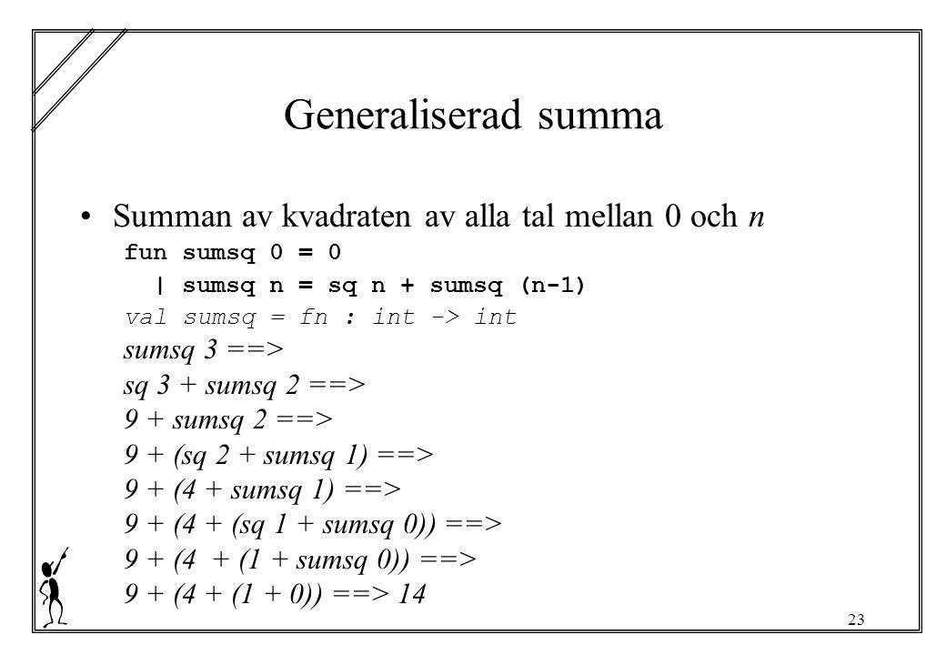 23 Generaliserad summa Summan av kvadraten av alla tal mellan 0 och n fun sumsq 0 = 0 | sumsq n = sq n + sumsq (n-1) val sumsq = fn : int -> int sumsq 3 ==> sq 3 + sumsq 2 ==> 9 + sumsq 2 ==> 9 + (sq 2 + sumsq 1) ==> 9 + (4 + sumsq 1) ==> 9 + (4 + (sq 1 + sumsq 0)) ==> 9 + (4 + (1 + sumsq 0)) ==> 9 + (4 + (1 + 0)) ==> 14