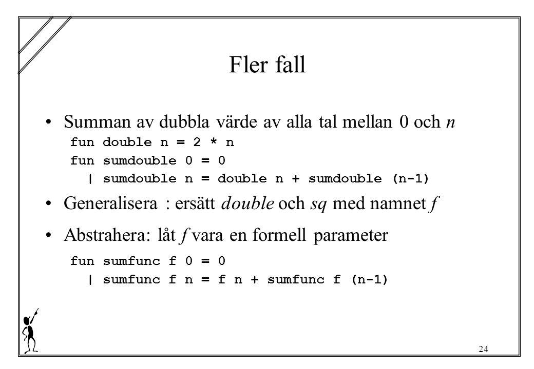 24 Fler fall Summan av dubbla värde av alla tal mellan 0 och n fun double n = 2 * n fun sumdouble 0 = 0 | sumdouble n = double n + sumdouble (n-1) Generalisera : ersätt double och sq med namnet f Abstrahera: låt f vara en formell parameter fun sumfunc f 0 = 0 | sumfunc f n = f n + sumfunc f (n-1)