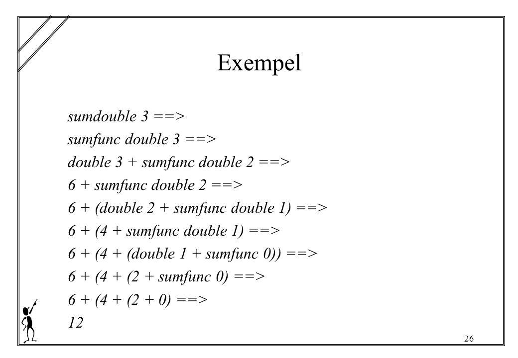 26 Exempel sumdouble 3 ==> sumfunc double 3 ==> double 3 + sumfunc double 2 ==> 6 + sumfunc double 2 ==> 6 + (double 2 + sumfunc double 1) ==> 6 + (4 + sumfunc double 1) ==> 6 + (4 + (double 1 + sumfunc 0)) ==> 6 + (4 + (2 + sumfunc 0) ==> 6 + (4 + (2 + 0) ==> 12