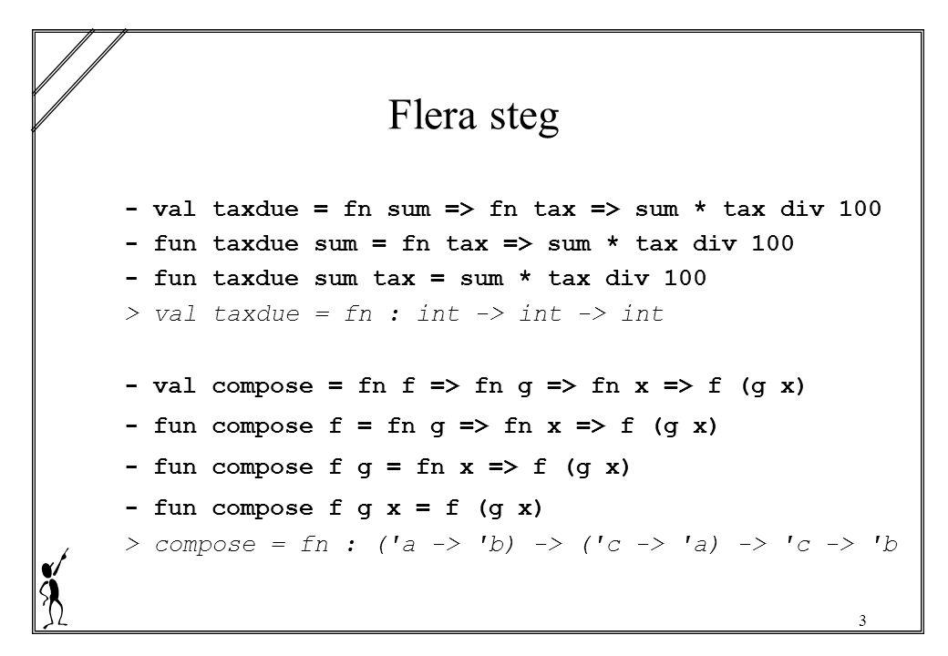 3 Flera steg - val taxdue = fn sum => fn tax => sum * tax div 100 - fun taxdue sum = fn tax => sum * tax div 100 - fun taxdue sum tax = sum * tax div 100 > val taxdue = fn : int -> int -> int - val compose = fn f => fn g => fn x => f (g x) - fun compose f = fn g => fn x => f (g x) - fun compose f g = fn x => f (g x) - fun compose f g x = f (g x) > compose = fn : ( a -> b) -> ( c -> a) -> c -> b