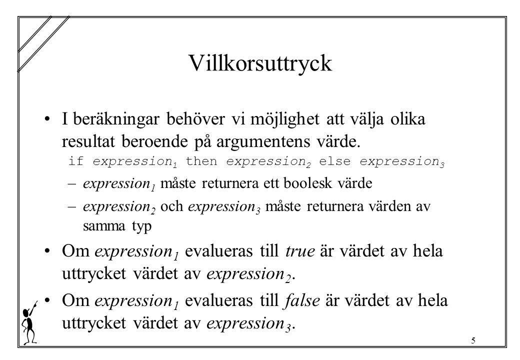 5 Villkorsuttryck I beräkningar behöver vi möjlighet att välja olika resultat beroende på argumentens värde. if expression 1 then expression 2 else ex