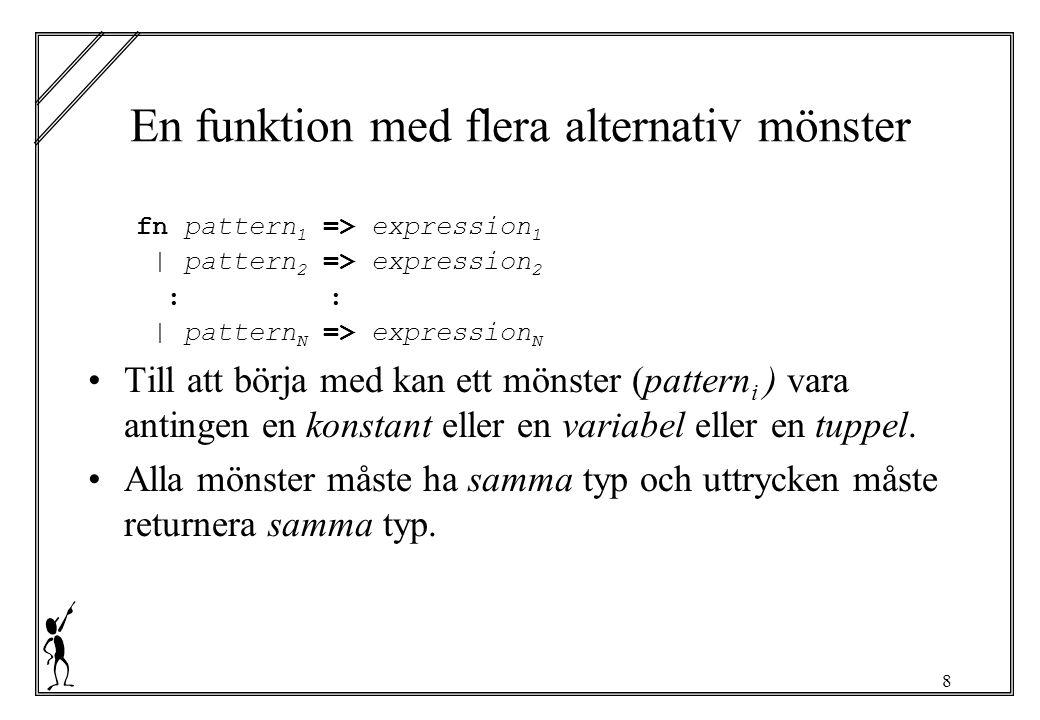 8 En funktion med flera alternativ mönster fn pattern 1 => expression 1 | pattern 2 => expression 2: | pattern N => expression N Till att börja med kan ett mönster (pattern i ) vara antingen en konstant eller en variabel eller en tuppel.