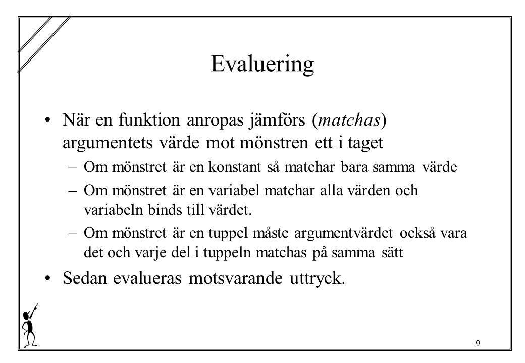 9 Evaluering När en funktion anropas jämförs (matchas) argumentets värde mot mönstren ett i taget –Om mönstret är en konstant så matchar bara samma värde –Om mönstret är en variabel matchar alla värden och variabeln binds till värdet.