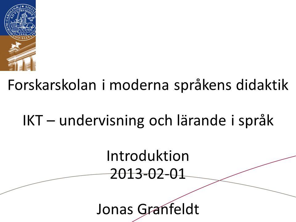 Forskarskolan i moderna språkens didaktik IKT – undervisning och lärande i språk Introduktion 2013-02-01 Jonas Granfeldt