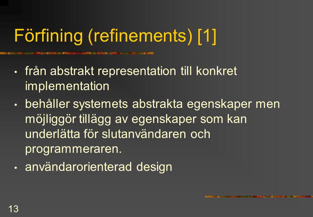 13 Förfining (refinements) [1] från abstrakt representation till konkret implementation behåller systemets abstrakta egenskaper men möjliggör tillägg av egenskaper som kan underlätta för slutanvändaren och programmeraren.