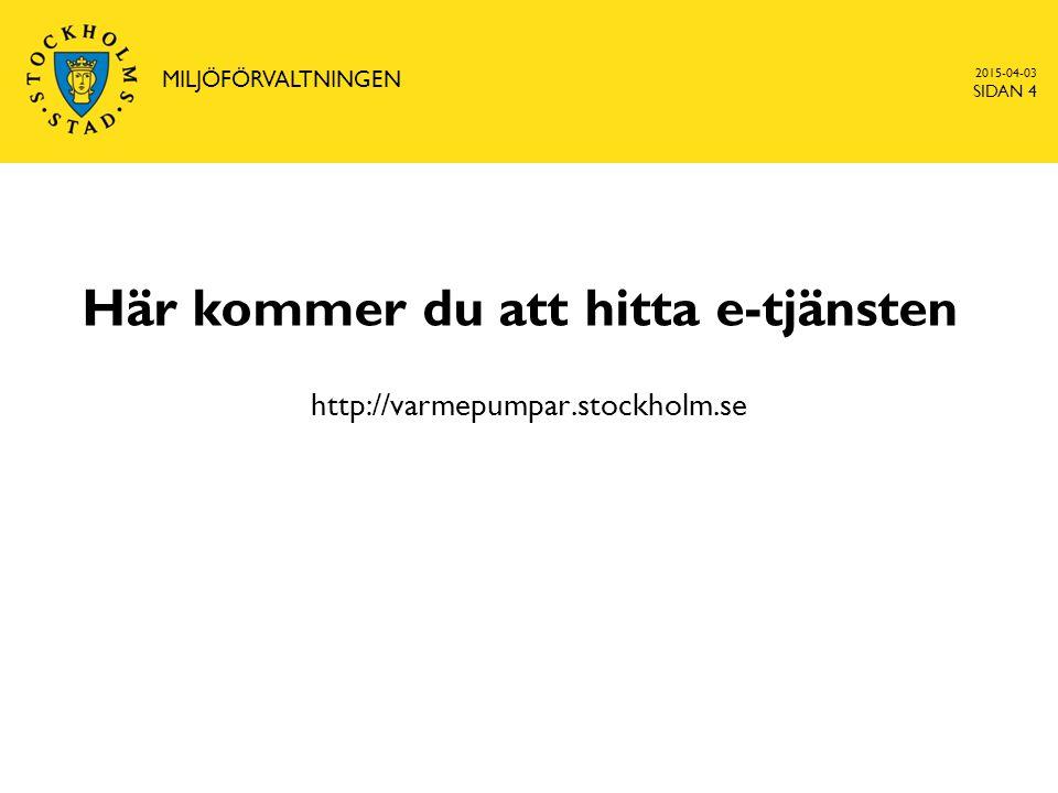 2015-04-03 MILJÖFÖRVALTNINGEN SIDAN 4 Här kommer du att hitta e-tjänsten http://varmepumpar.stockholm.se