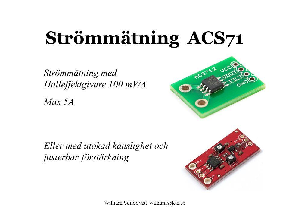 William Sandqvist william@kth.se Strömmätning ACS71 Strömmätning med Halleffektgivare 100 mV/A Max 5A Eller med utökad känslighet och justerbar förstärkning