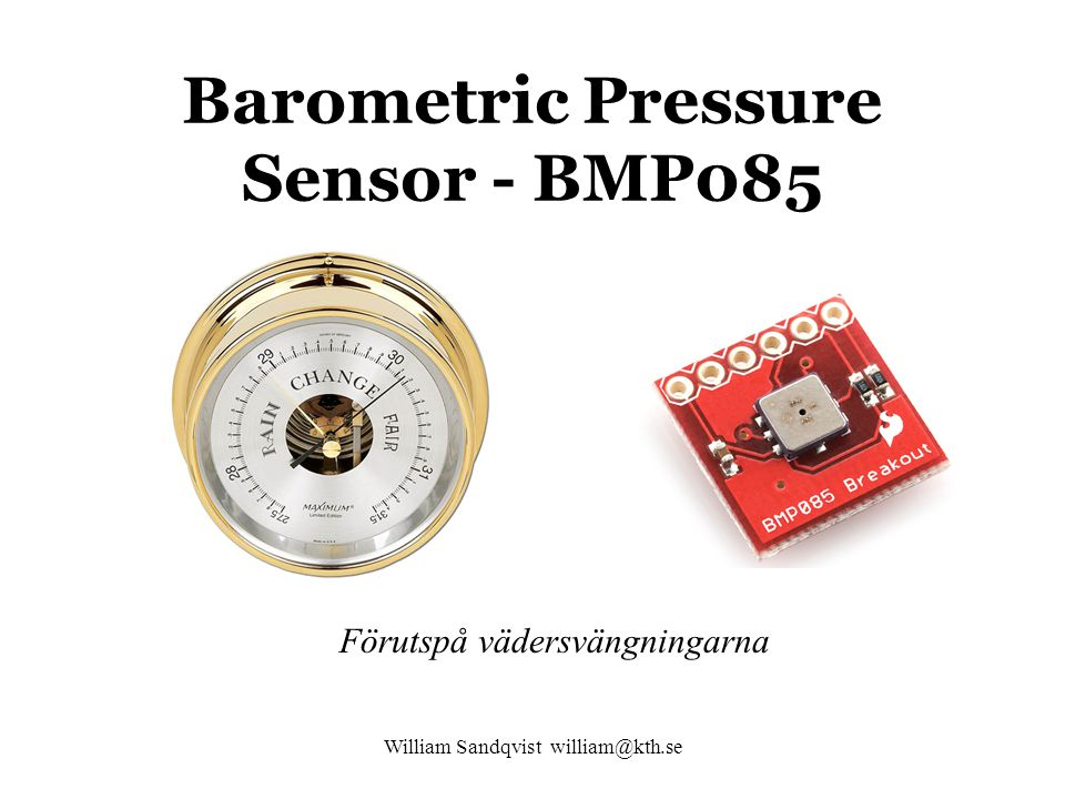 William Sandqvist william@kth.se Barometric Pressure Sensor - BMP085 Förutspå vädersvängningarna
