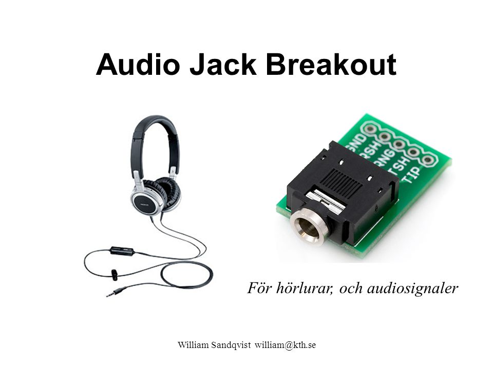William Sandqvist william@kth.se Audio Jack Breakout För hörlurar, och audiosignaler