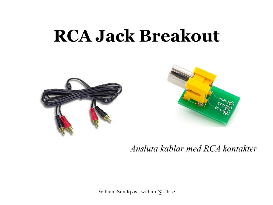 William Sandqvist william@kth.se RCA Jack Breakout Ansluta kablar med RCA kontakter