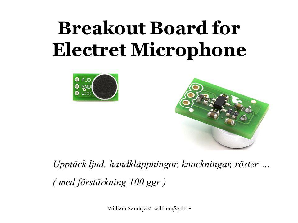 William Sandqvist william@kth.se Breakout Board for Electret Microphone Upptäck ljud, handklappningar, knackningar, röster … ( med förstärkning 100 ggr )
