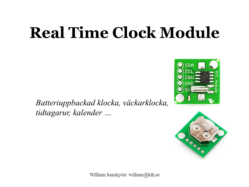 William Sandqvist william@kth.se Real Time Clock Module Batteriuppbackad klocka, väckarklocka, tidtagarur, kalender …