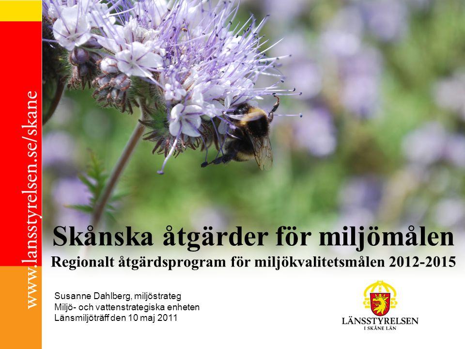Skånska åtgärder för miljömålen Regionalt åtgärdsprogram för miljökvalitetsmålen 2012-2015 Susanne Dahlberg, miljöstrateg Miljö- och vattenstrategiska enheten Länsmiljöträff den 10 maj 2011