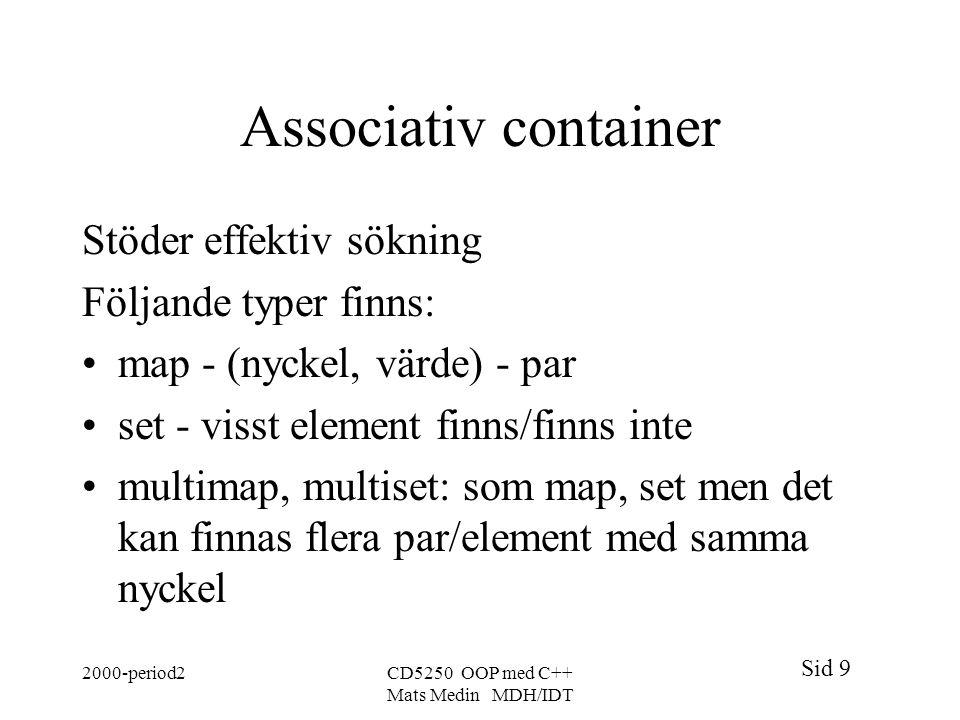 Sid 9 2000-period2CD5250 OOP med C++ Mats Medin MDH/IDT Associativ container Stöder effektiv sökning Följande typer finns: map - (nyckel, värde) - par set - visst element finns/finns inte multimap, multiset: som map, set men det kan finnas flera par/element med samma nyckel