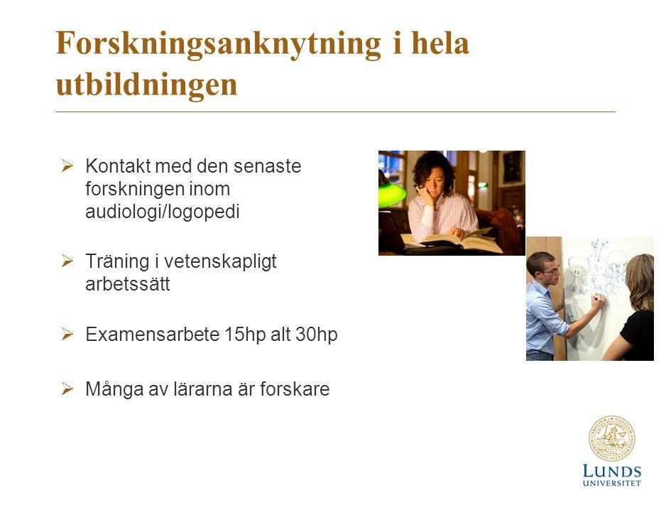 Forskningsanknytning i hela utbildningen  Kontakt med den senaste forskningen inom audiologi/logopedi  Träning i vetenskapligt arbetssätt  Examensarbete 15hp alt 30hp  Många av lärarna är forskare