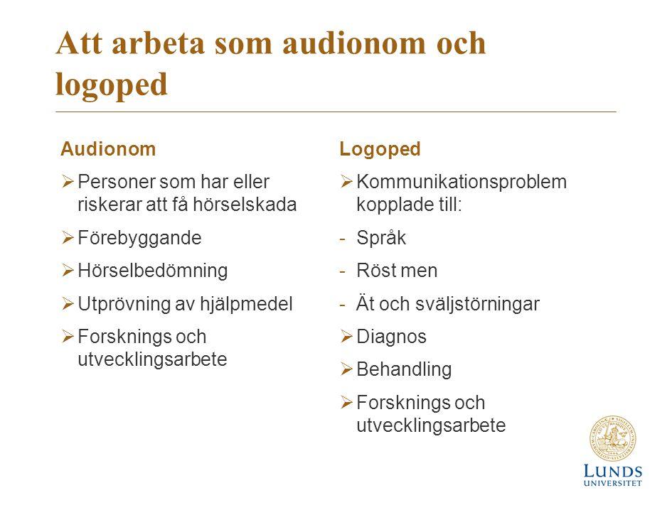 Att arbeta som audionom och logoped Audionom  Personer som har eller riskerar att få hörselskada  Förebyggande  Hörselbedömning  Utprövning av hjälpmedel  Forsknings och utvecklingsarbete Logoped  Kommunikationsproblem kopplade till: -Språk -Röst men -Ät och sväljstörningar  Diagnos  Behandling  Forsknings och utvecklingsarbete
