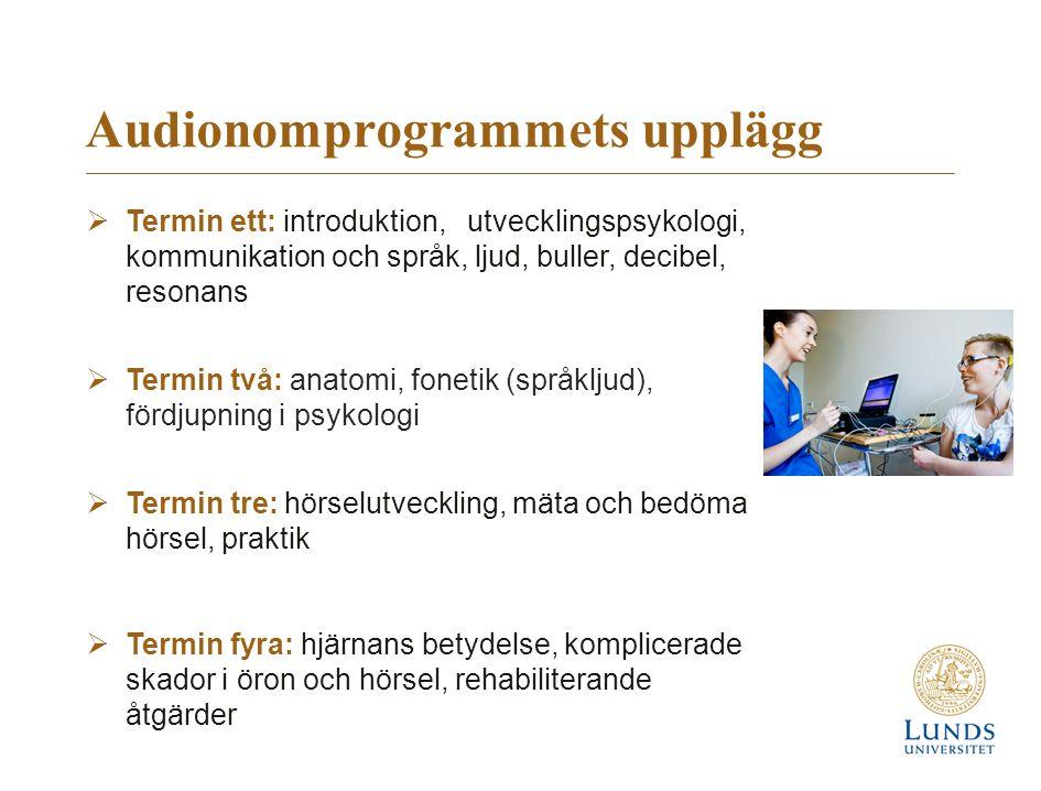 Audionomprogrammets upplägg  Termin ett: introduktion, utvecklingspsykologi, kommunikation och språk, ljud, buller, decibel, resonans  Termin två: anatomi, fonetik (språkljud), fördjupning i psykologi  Termin tre: hörselutveckling, mäta och bedöma hörsel, praktik  Termin fyra: hjärnans betydelse, komplicerade skador i öron och hörsel, rehabiliterande åtgärder