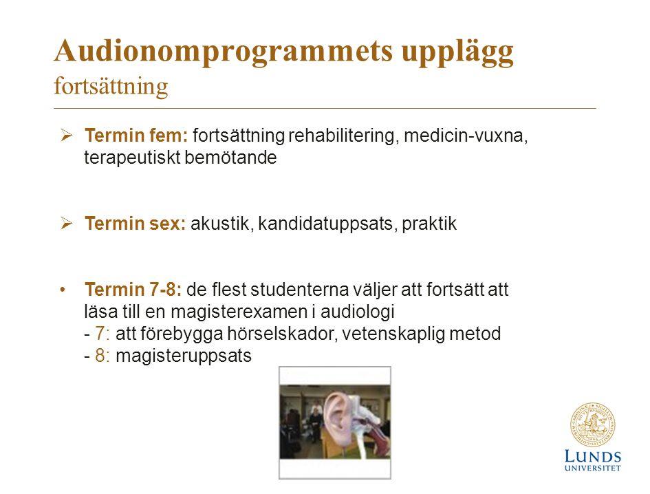 Audionomprogrammets upplägg fortsättning  Termin fem: fortsättning rehabilitering, medicin-vuxna, terapeutiskt bemötande  Termin sex: akustik, kandidatuppsats, praktik Termin 7-8: de flest studenterna väljer att fortsätt att läsa till en magisterexamen i audiologi - 7: att förebygga hörselskador, vetenskaplig metod - 8: magisteruppsats