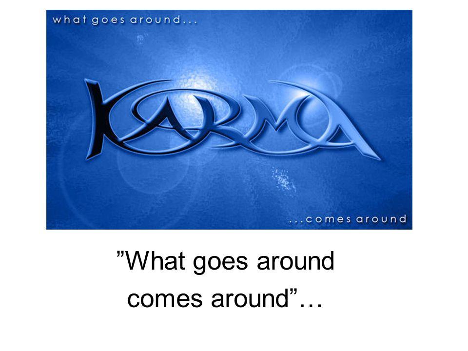 """What goes around comes around""…"