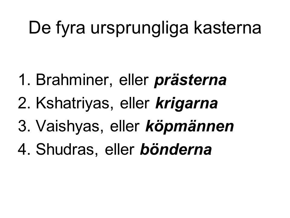 De fyra ursprungliga kasterna 1. Brahminer, eller prästerna 2. Kshatriyas, eller krigarna 3. Vaishyas, eller köpmännen 4. Shudras, eller bönderna