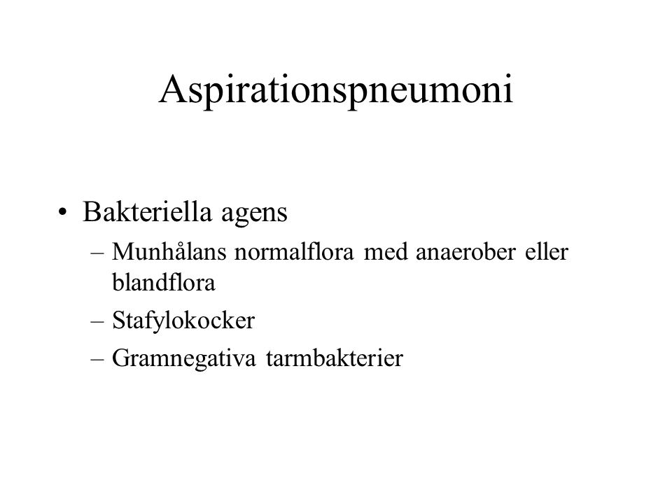 Aspirationspneumoni Bakteriella agens –Munhålans normalflora med anaerober eller blandflora –Stafylokocker –Gramnegativa tarmbakterier