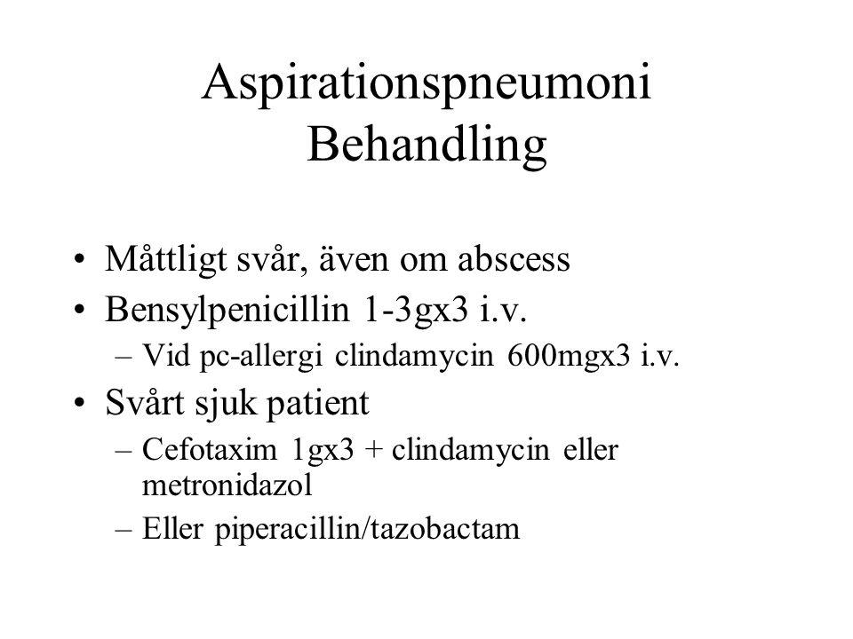 Aspirationspneumoni Behandling Måttligt svår, även om abscess Bensylpenicillin 1-3gx3 i.v. –Vid pc-allergi clindamycin 600mgx3 i.v. Svårt sjuk patient