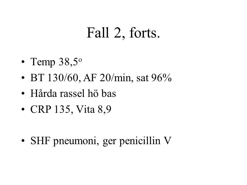 Fall 2, forts. Temp 38,5 o BT 130/60, AF 20/min, sat 96% Hårda rassel hö bas CRP 135, Vita 8,9 SHF pneumoni, ger penicillin V