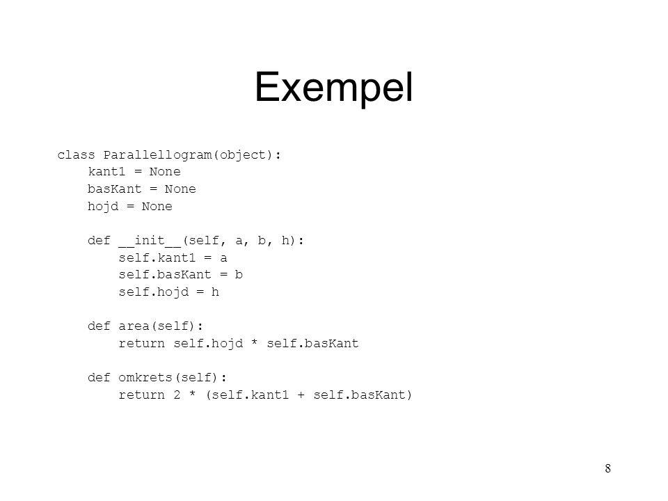 9 Exempel class Rektangel(Parallellogram): def __init__(self, a, b): super(Rektangel, self).__init__(self, a, b, b) def area(self): return self.kant1 * self.basKant class Kvadrat(Rektangel): def __init__(self, a): super(Rektangel, self).__init__(self, a, a, a)