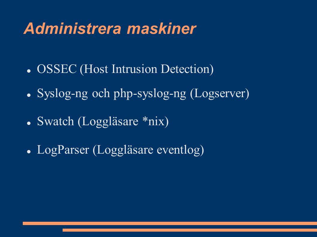 Administrera maskiner OSSEC (Host Intrusion Detection) Syslog-ng och php-syslog-ng (Logserver) Swatch (Loggläsare *nix) LogParser (Loggläsare eventlog)