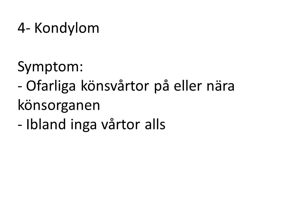 4- Kondylom Symptom: - Ofarliga könsvårtor på eller nära könsorganen - Ibland inga vårtor alls