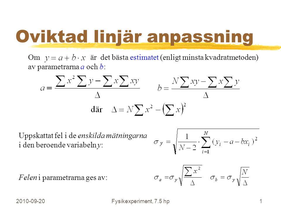 2010-09-20Fysikexperiment, 7.5 hp1 Oviktad linjär anpassning Om är det bästa estimatet (enligt minsta kvadratmetoden) av parametrarna a och b: Uppskattat fel i de enskilda mätningarna i den beroende variabeln y: Felen i parametrarna ges av: