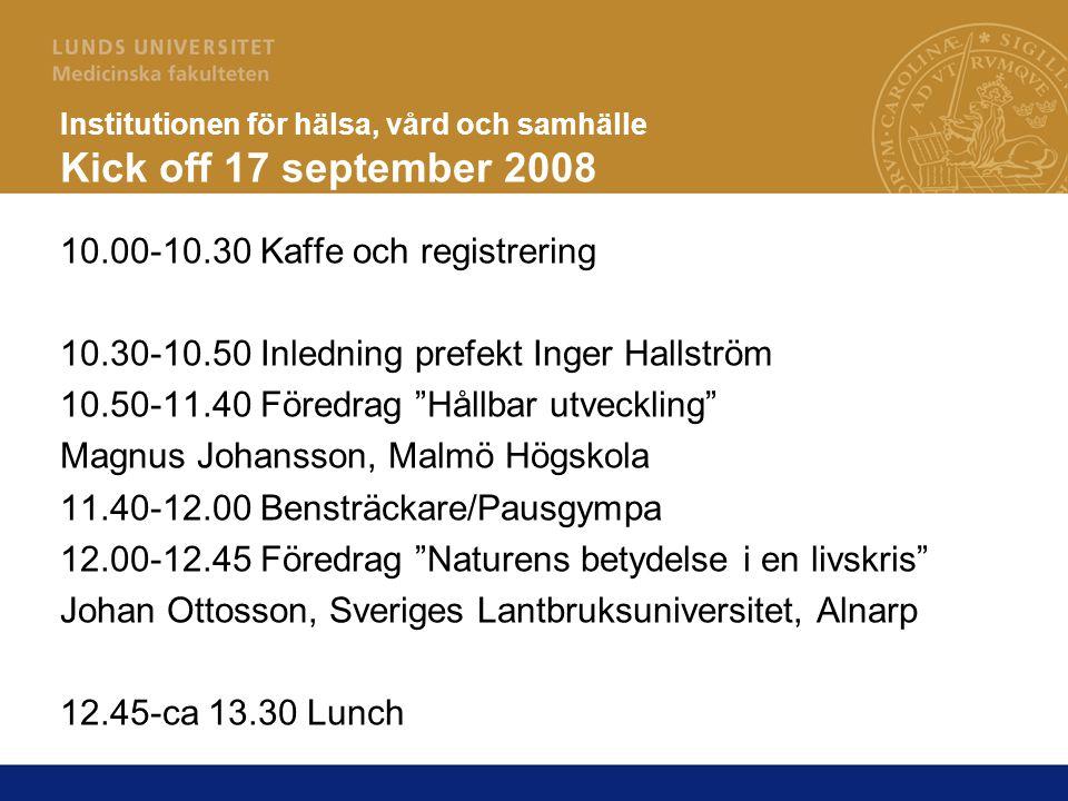 Institutionen för hälsa, vård och samhälle Kick off 17 september 2008 10.00-10.30 Kaffe och registrering 10.30-10.50 Inledning prefekt Inger Hallström 10.50-11.40 Föredrag Hållbar utveckling Magnus Johansson, Malmö Högskola 11.40-12.00 Bensträckare/Pausgympa 12.00-12.45 Föredrag Naturens betydelse i en livskris Johan Ottosson, Sveriges Lantbruksuniversitet, Alnarp 12.45-ca 13.30 Lunch