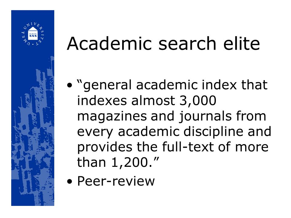 Academic search elite general academic index that indexes almost 3,000 magazines and journals from every academic discipline and provides the full-text of more than 1,200. Peer-review