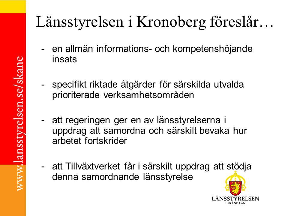 Länsstyrelsen i Kronoberg föreslår… -en allmän informations- och kompetenshöjande insats -specifikt riktade åtgärder för särskilda utvalda prioriterade verksamhetsområden -att regeringen ger en av länsstyrelserna i uppdrag att samordna och särskilt bevaka hur arbetet fortskrider -att Tillväxtverket får i särskilt uppdrag att stödja denna samordnande länsstyrelse