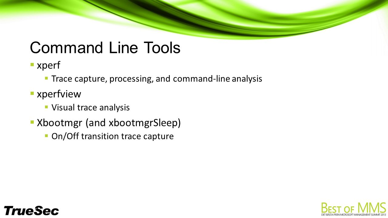 Command Line Tools  xperf  Trace capture, processing, and command-line analysis  xperfview  Visual trace analysis  Xbootmgr (and xbootmgrSleep)  On/Off transition trace capture