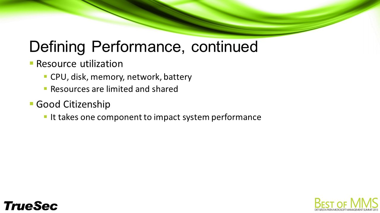 Defining Performance, continued  Resource utilization  CPU, disk, memory, network, battery  Resources are limited and shared  Good Citizenship  It takes one component to impact system performance