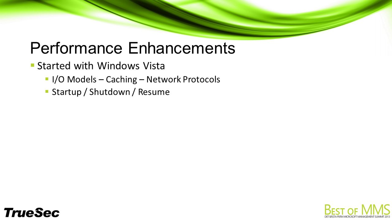 Performance Enhancements  Started with Windows Vista  I/O Models – Caching – Network Protocols  Startup / Shutdown / Resume