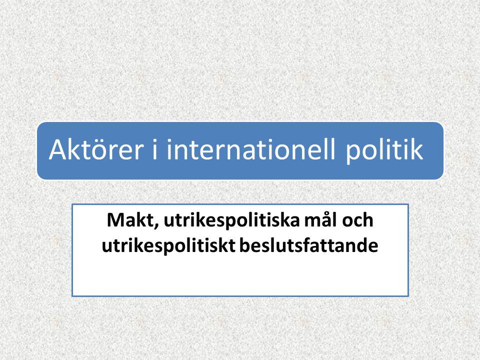 Aktörer i internationell politik Makt, utrikespolitiska mål och utrikespolitiskt beslutsfattande