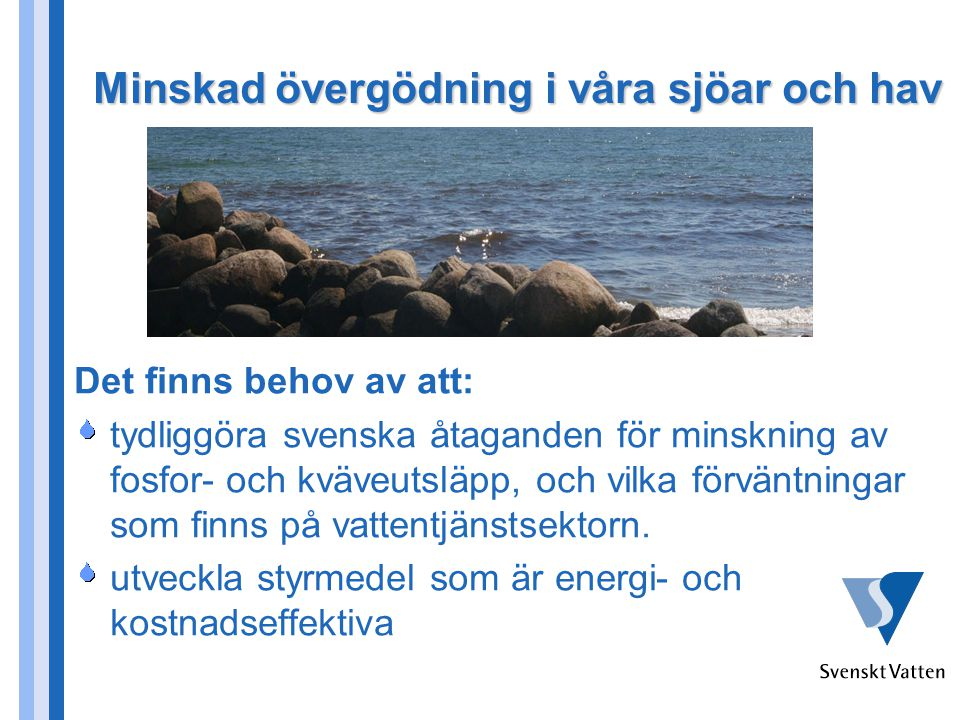 Minskad övergödning i våra sjöar och hav Det finns behov av att: tydliggöra svenska åtaganden för minskning av fosfor- och kväveutsläpp, och vilka förväntningar som finns på vattentjänstsektorn.