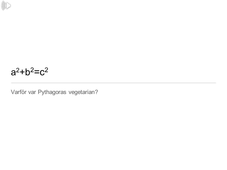 a 2 +b 2 =c 2 Varför var Pythagoras vegetarian?