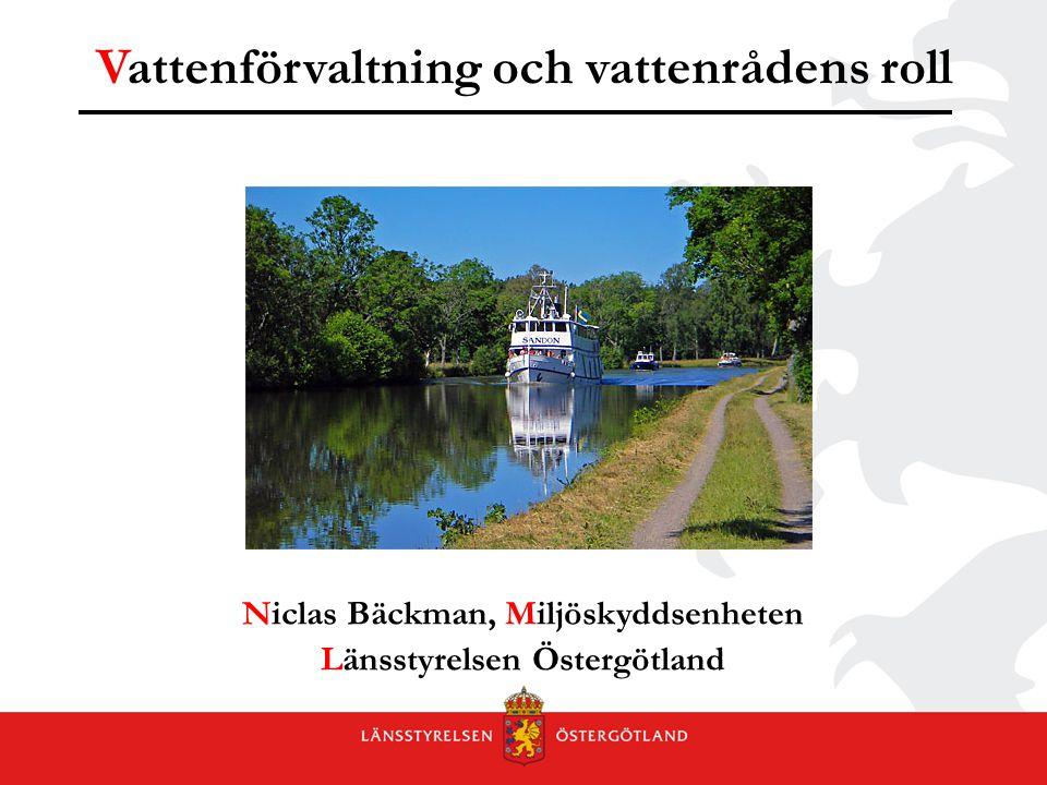 Vattenförvaltning och vattenrådens roll Niclas Bäckman, Miljöskyddsenheten Länsstyrelsen Östergötland