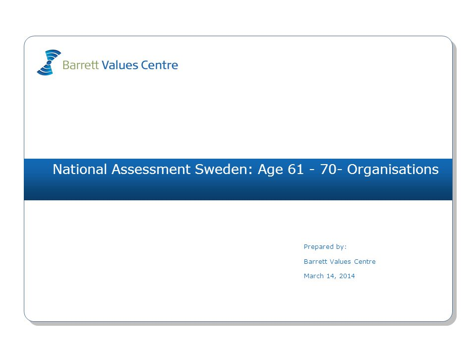 National Assessment Sweden: Age 61 - 70- Organisations Prepared by: Barrett Values Centre March 14, 2014