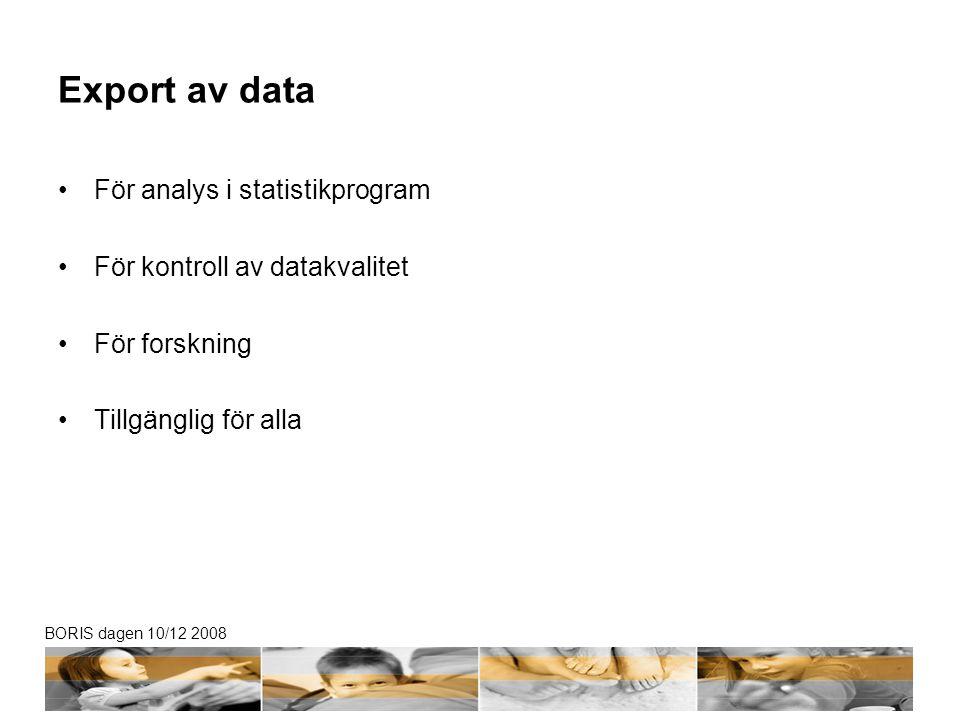 BORIS dagen 10/12 2008 Export av data För analys i statistikprogram För kontroll av datakvalitet För forskning Tillgänglig för alla