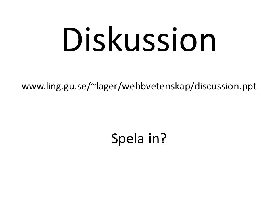 Diskussion www.ling.gu.se/~lager/webbvetenskap/discussion.ppt Spela in?