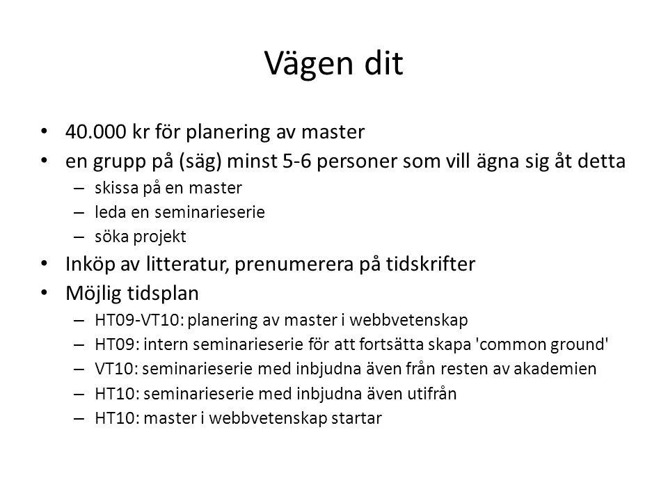Vägen dit 40.000 kr för planering av master en grupp på (säg) minst 5-6 personer som vill ägna sig åt detta – skissa på en master – leda en seminarieserie – söka projekt Inköp av litteratur, prenumerera på tidskrifter Möjlig tidsplan – HT09-VT10: planering av master i webbvetenskap – HT09: intern seminarieserie för att fortsätta skapa common ground – VT10: seminarieserie med inbjudna även från resten av akademien – HT10: seminarieserie med inbjudna även utifrån – HT10: master i webbvetenskap startar